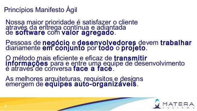 6 Princípios Manifesto Ágil Nossa maior prioridade é satisfazer o cliente através da entrega contínua e adiantada de softw...