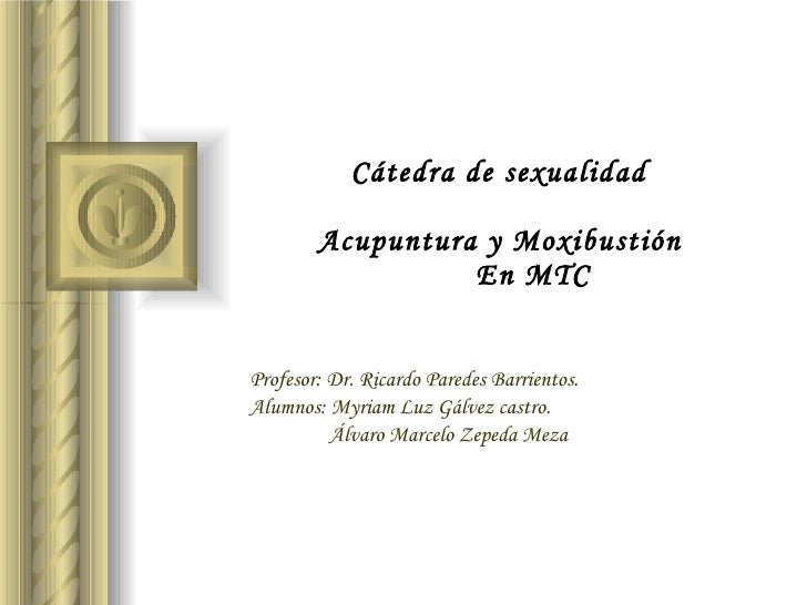Cátedra de sexualidad  Acupuntura y Moxibustión   En MTC Profesor: Dr. Ricardo Paredes Barrientos. Alumnos: Myriam Luz G...