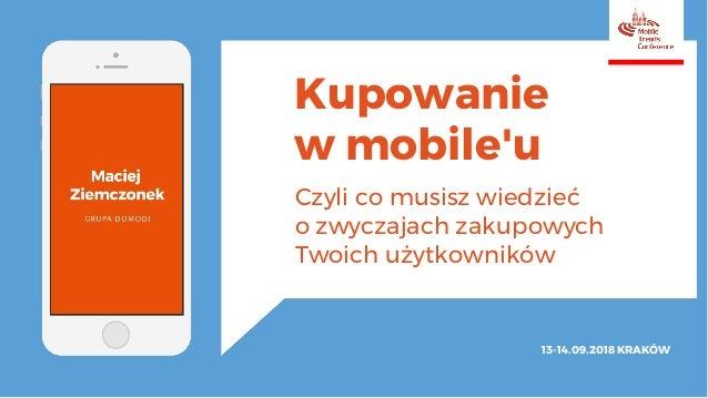 Kupowanie w mobile'u Czyli co musisz wiedzieć o zwyczajach zakupowych Twoich użytkowników 13-14.09.2018KRAKÓW