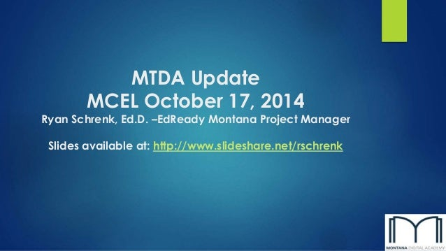 MTDA Update  MCEL October 17, 2014  Ryan Schrenk, Ed.D. –EdReady Montana Project Manager  Slides available at: http://www....