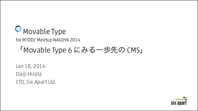 for MTDDC Meetup NAGOYA 2014  「Movable Type 6 にみる一歩先の CMS」 Jan 18, 2014 Daiji Hirata CTO, Six Apart Ltd.