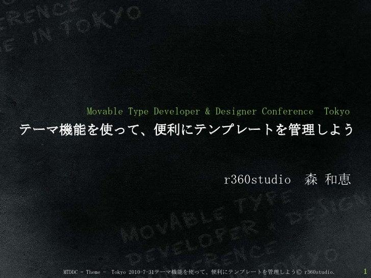 Movable Type Developer & Designer Conference  Tokyo <br />テーマ機能を使って、便利にテンプレートを管理しよう<br />r360studio 森 和恵<br />