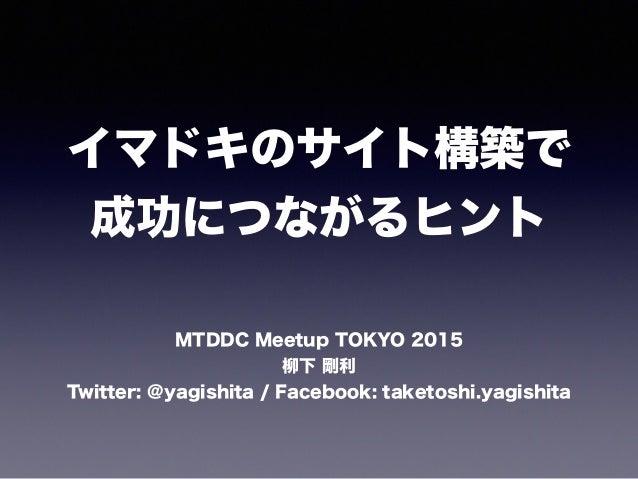 イマドキのサイト構築で 成功につながるヒント MTDDC Meetup TOKYO 2015 柳下 剛利 Twitter: @yagishita / Facebook: taketoshi.yagishita