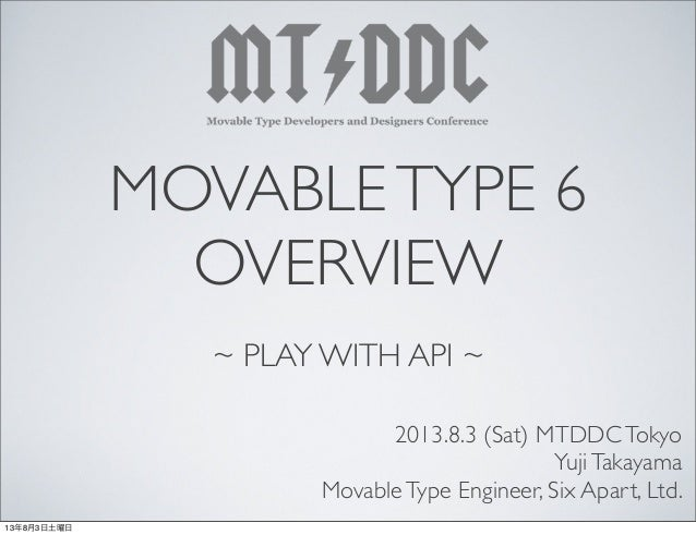 MOVABLETYPE 6 OVERVIEW ~ PLAY WITH API ~ 2013.8.3 (Sat) MTDDCTokyo YujiTakayama MovableType Engineer, Six Apart, Ltd. 13年8...