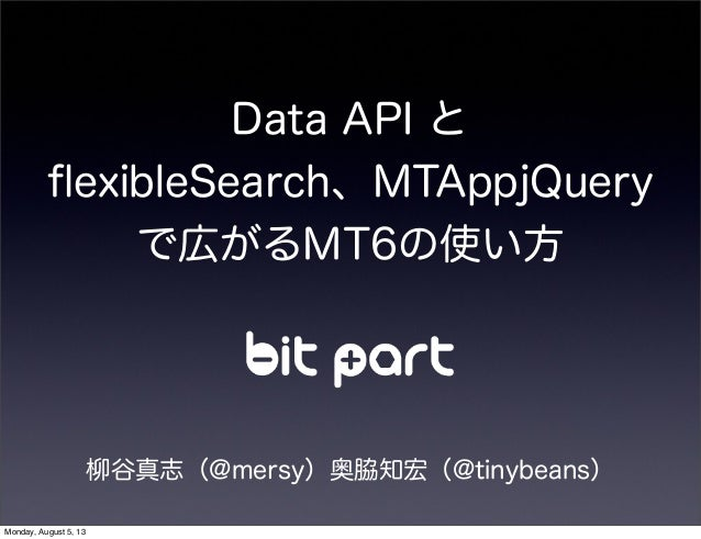 Data API と flexibleSearch、MTAppjQuery で広がるMT6の使い方 柳谷真志(@mersy)奥脇知宏(@tinybeans) Monday, August 5, 13