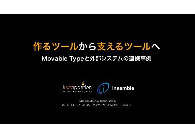 作るツールから支えるツールへ Movable Typeと外部システムの連携事例 MTDDC Meetup TOKYO 2016 2016.11.12 SAT at コワーキングスペース MONO(Room C) insemble