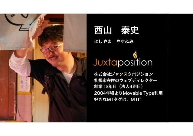 西山 泰史 にしやま やすふみ 株式会社ジャクスタポジション 札幌市在住のウェブディレクター 創業13年目(法人4期目) 2004年頃よりMovable Type利用 好きなMTタグは、MTIf