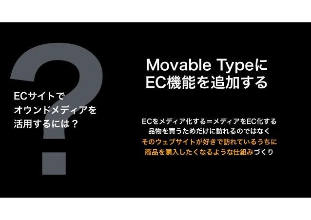 ? Movable Typeに EC機能を追加する ECをメディア化する=メディアをEC化する 品物を買うためだけに訪れるのではなく そのウェブサイトが好きで訪れているうちに 商品を購入したくなるような仕組みづくり ECサイトで オウンドメディ...