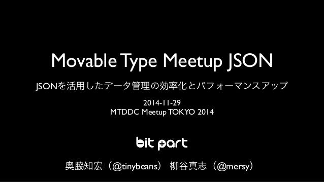 Movable Type Meetup JSON  JSONを活用したデータ管理の効率化とパフォーマンスアップ  2014-11-29  MTDDC Meetup TOKYO 2014  奥脇知宏(@tinybeans) 柳谷真志(@mersy...