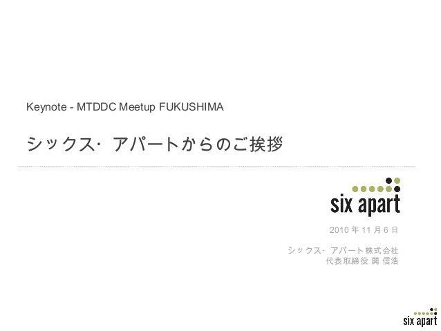 Page 1 Keynote - MTDDC Meetup FUKUSHIMA シックス・アパートからのご挨拶 2010 年 11 月 6 日 シックス・アパート株式会社 代表取締役 関 信浩