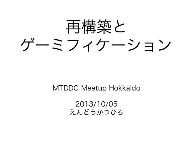 再構築と ゲーミフィケーション MTDDC Meetup Hokkaido 2013/10/05 えんどうかつひろ