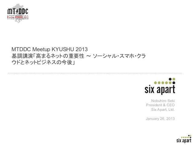 MTDDC Meetup KYUSHU 2013基調講演「高まるネットの重要性 ~ ソーシャル・スマホ・クラウドとネットビジネスの今後」                                    Nobuhiro Seki     ...