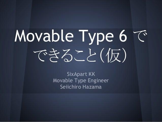 Movable Type 6 で できること(仮) SixApart KK Movable Type Engineer Seiichiro Hazama