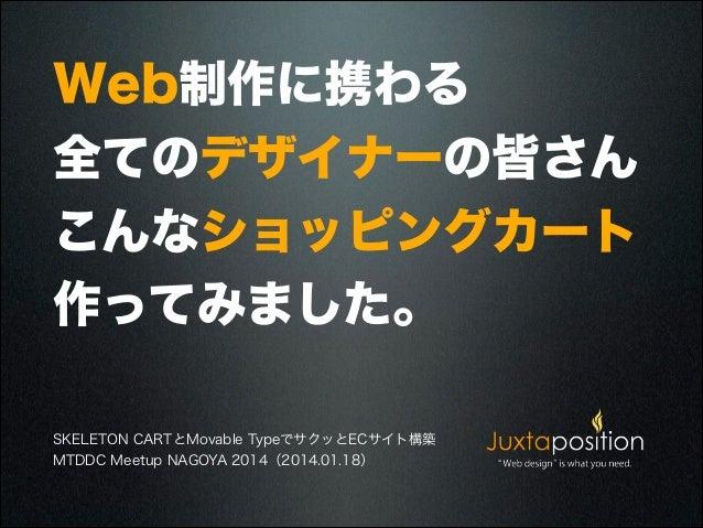 Web制作に携わる 全てのデザイナーの皆さん こんなショッピングカート 作ってみました。 SKELETON CARTとMovable TypeでサクッとECサイト構築 MTDDC Meetup NAGOYA 2014(2014.01.18)