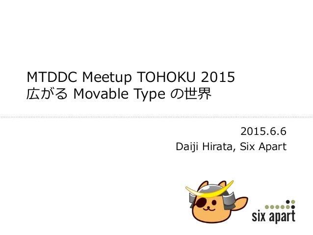 MTDDC Meetup TOHOKU 2015 広がる Movable Type の世界 2015.6.6 Daiji Hirata, Six Apart