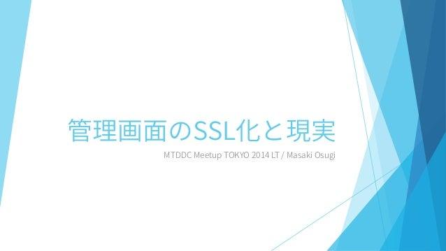 管理画面のSSL化と現実  MTDDC MeetupTOKYO 2014 LT / Masaki Osugi