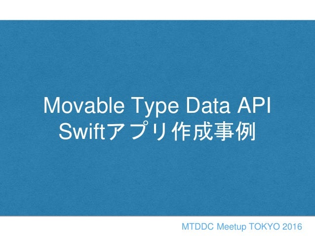 Movable Type Data API Swiftアプリ作成事例 MTDDC Meetup TOKYO 2016