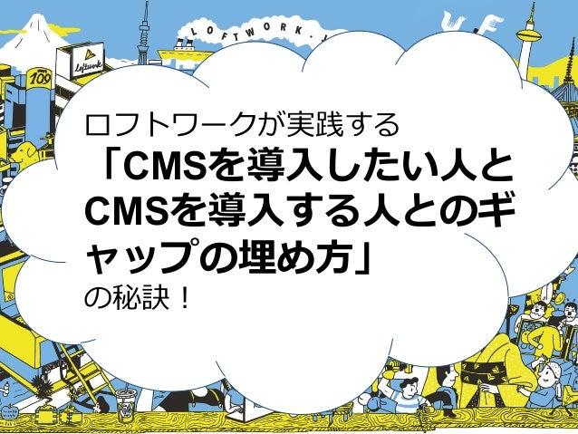 ロフトワークが実践する 「CMSを導⼊入したい⼈人と CMSを導⼊入する⼈人とのギ ャップの埋め⽅方」 の秘訣!