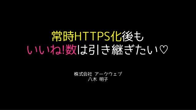 常時HTTPS化後も いいね!数は引き継ぎたい♡ 株式会社 アークウェブ 八木 明子