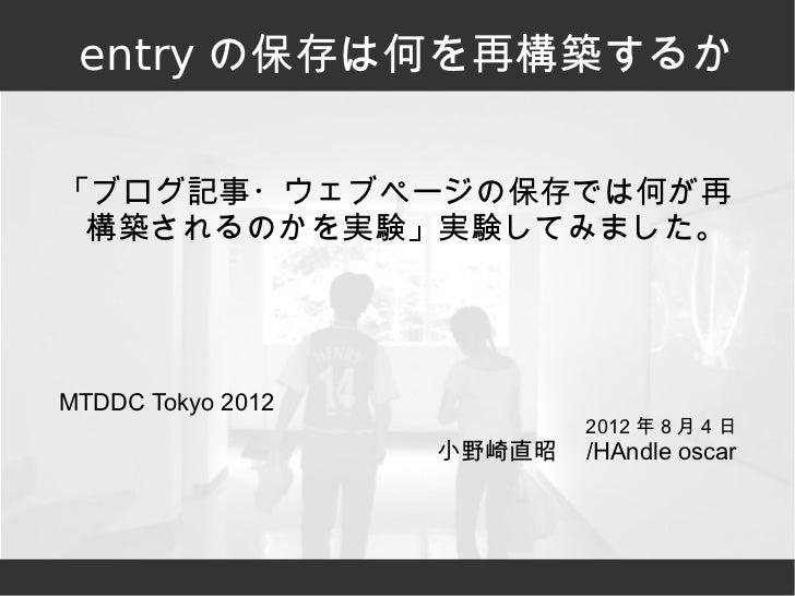 entry の保存は何を再構築するか「ブログ記事・ウェブページの保存では何が再 構築されるのかを実験」実験してみました。MTDDC Tokyo 2012                            2012 年 8 月 4 日    ...