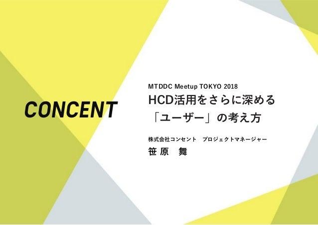 MTDDC Meetup TOKYO 2018 HCD活用をさらに深める 「ユーザー」の考え方 株式会社コンセント プロジェクトマネージャー 笹 原 舞