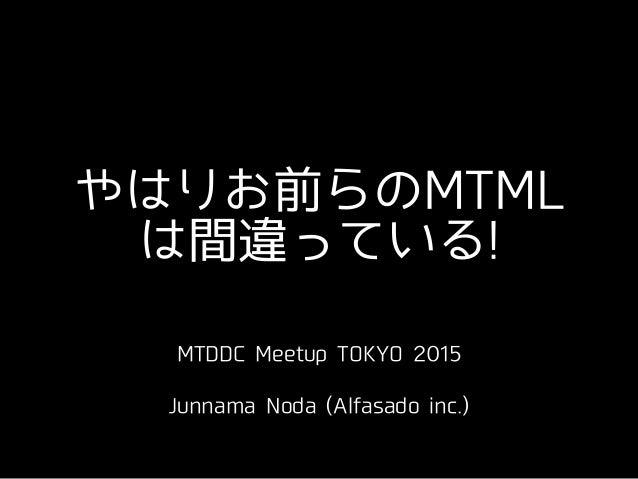 やはりお前らのMTML は間違っている! MTDDC Meetup TOKYO 2015 ! Junnama Noda (Alfasado inc.)