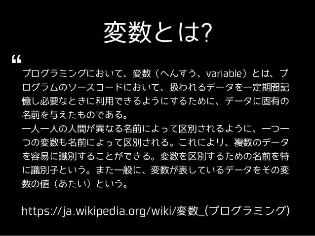 変数とは? https://ja.wikipedia.org/wiki/変数_(プログラミング) プログラミングにおいて、変数(へんすう、variable)とは、プ ログラムのソースコードにおいて、扱われるデータを⼀定期間記 憶し必要なときに利...
