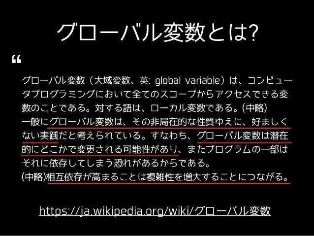 グローバル変数とは? https://ja.wikipedia.org/wiki/グローバル変数 グローバル変数(⼤域変数、英: global variable)は、コンピュー タプログラミングにおいて全てのスコープからアクセスできる変 数のこ...