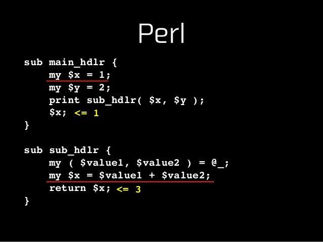 Perl sub main_hdlr {! my $x = 1;! my $y = 2;! print sub_hdlr( $x, $y );! $x;! }! ! sub sub_hdlr {! my ( $value1, $value2 )...