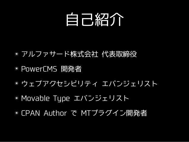 ⾃⼰紹介 ✴ アルファサード株式会社 代表取締役 ✴ PowerCMS 開発者 ✴ ウェブアクセシビリティ エバンジェリスト ✴ Movable Type エバンジェリスト ✴ CPAN Author で MTプラグイン開発者