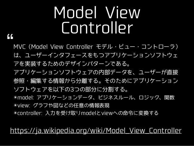 Model View Controller https://ja.wikipedia.org/wiki/Model_View_Controller MVC(Model View Controller モデル・ビュー・コントローラ) は、ユーザー...