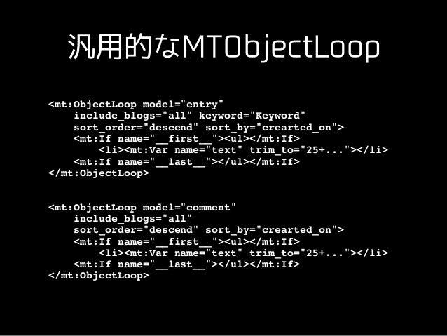 汎⽤的なMTObjectLoop ✴ MTObjectLoop = model指定であらゆるモデル のデータを出⼒できる ✴ MTEntryLoop、MTEntryModelという別名を指 定可能 ✴ tag、field:foo対応 ✴ オブジ...