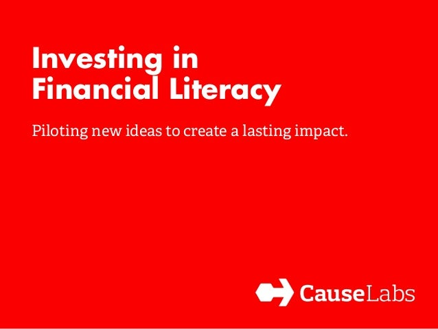 Investing in  Financial Literacy  Piloting new ideas to create a lasting impact.
