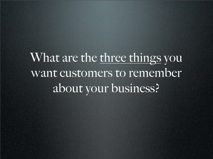 What are the three things you want customers to remember    about your business?