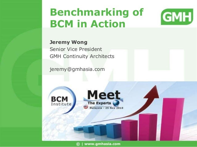 Benchmarking of BCM in Action Jeremy Wong Senior Vice President GMH Continuity Architects jeremy@gmhasia.com