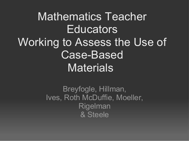 Mathematics Teacher Educators Working to Assess the Use of Case-Based Materials Breyfogle, Hillman, Ives, Roth McDuffie, M...