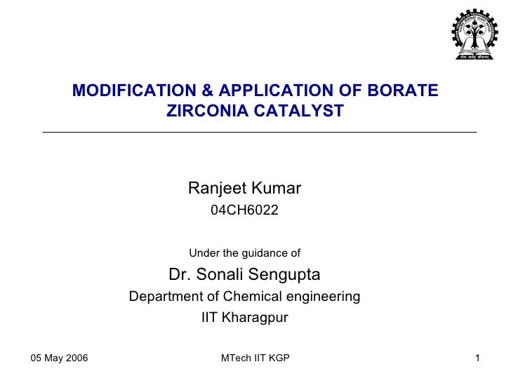 MODIFICATION & APPLICATION OF BORATE ZIRCONIA CATALYST Ranjeet Kumar 04CH6022 Under the guidance of Dr. Sonali Sengupta De...