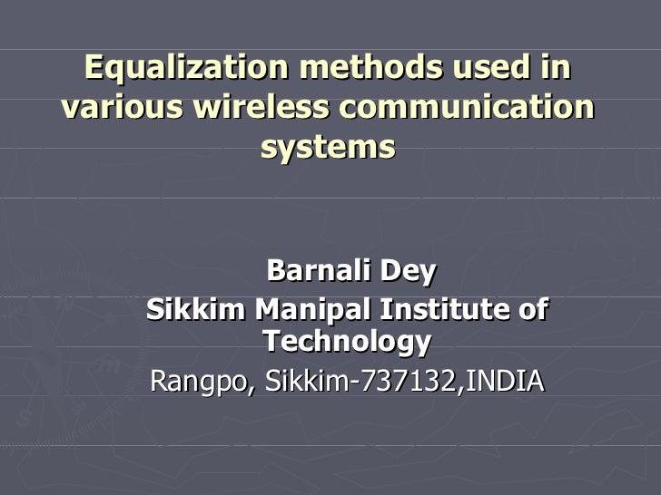 Barnali Dey Sikkim Manipal Institute of Technology Rangpo, Sikkim-737132,INDIA Equalization methods used in various wirele...