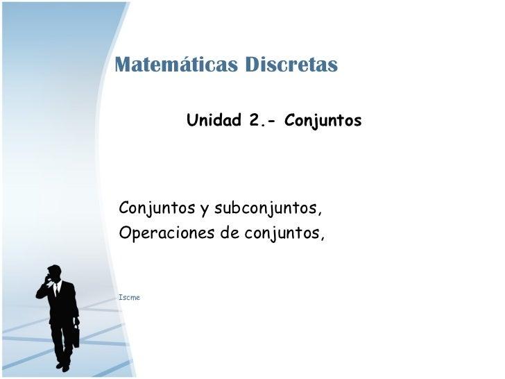Matemáticas Discretas        Unidad 2.- ConjuntosConjuntos y subconjuntos,Operaciones de conjuntos,Iscme