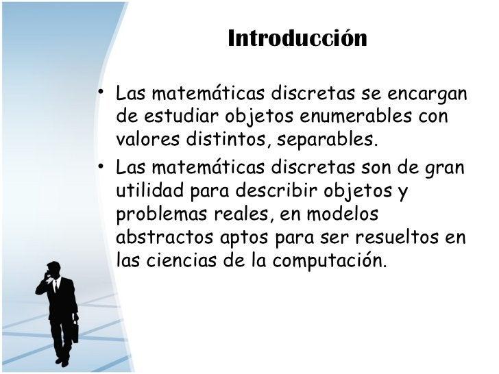 Introducción• Las matemáticas discretas se encargan  de estudiar objetos enumerables con  valores distintos, separables.• ...
