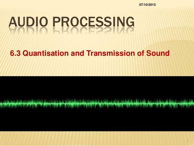 AUDIO PROCESSING 6.3 Quantisation and Transmission of Sound 07/10/2013 1
