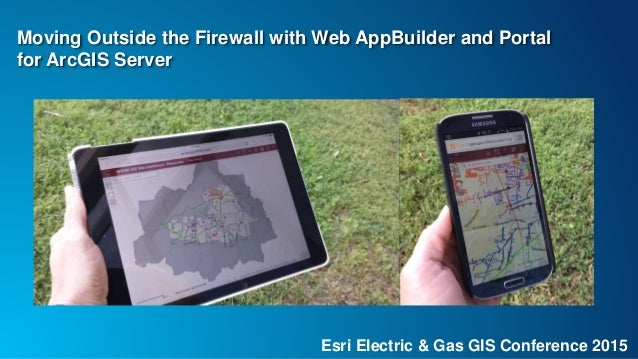 Esri Electric & Gas GIS Conference 2015 Moving Outside the Firewall with Web AppBuilder and Portal for ArcGIS Server