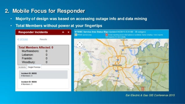 Esri Electric & Gas GIS Conference 2015 2. Mobile Focus for Responder • Majority of design was based on accessing outage i...