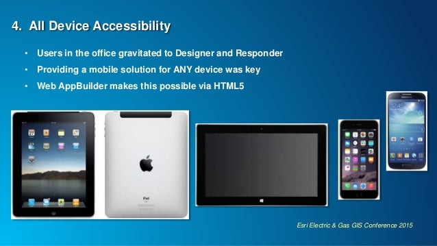Esri Electric & Gas GIS Conference 2015 4. All Device Accessibility • Users in the office gravitated to Designer and Respo...