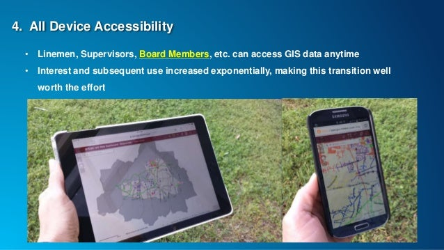 4. All Device Accessibility • Linemen, Supervisors, Board Members, etc. can access GIS data anytime • Interest and subsequ...