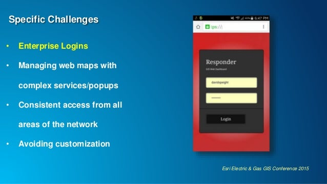 Esri Electric & Gas GIS Conference 2015 Specific Challenges • Enterprise Logins • Managing web maps with complex services/...