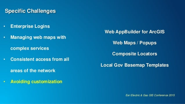 Esri Electric & Gas GIS Conference 2015 Specific Challenges • Enterprise Logins • Managing web maps with complex services ...