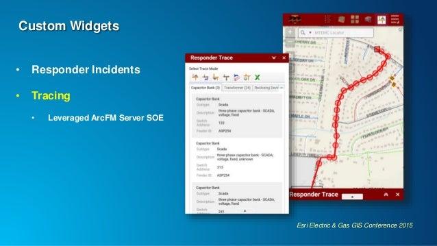 Esri Electric & Gas GIS Conference 2015 Custom Widgets • Responder Incidents • Tracing • Leveraged ArcFM Server SOE