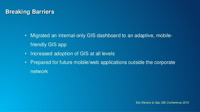 Esri Electric & Gas GIS Conference 2015 Breaking Barriers • Migrated an internal-only GIS dashboard to an adaptive, mobile...