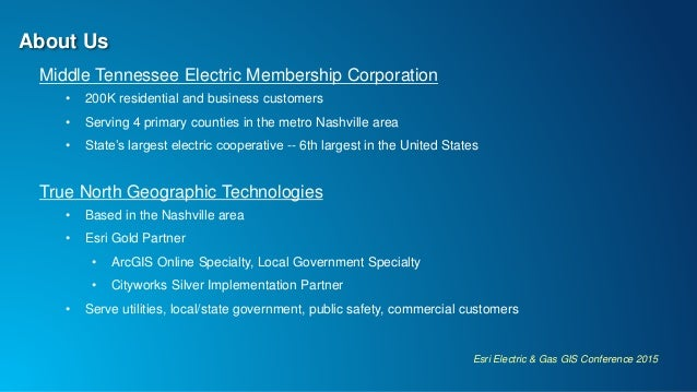 Esri Electric & Gas GIS Conference 2015 About Us Middle Tennessee Electric Membership Corporation • 200K residential and b...